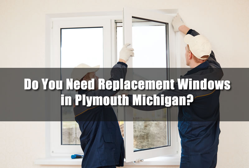Do You Need Replacement Windows in Plymouth Michigan?