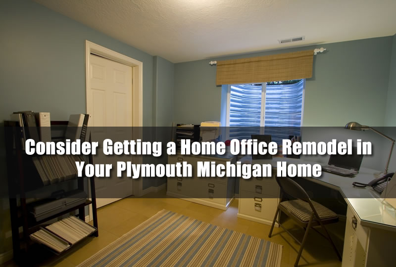 Consider Getting a Home Office Remodel in Your Plymouth Michigan Home