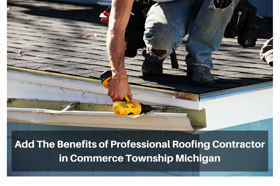 The Benefits of Professional Roofing Contractor in Commerce Township Michigan