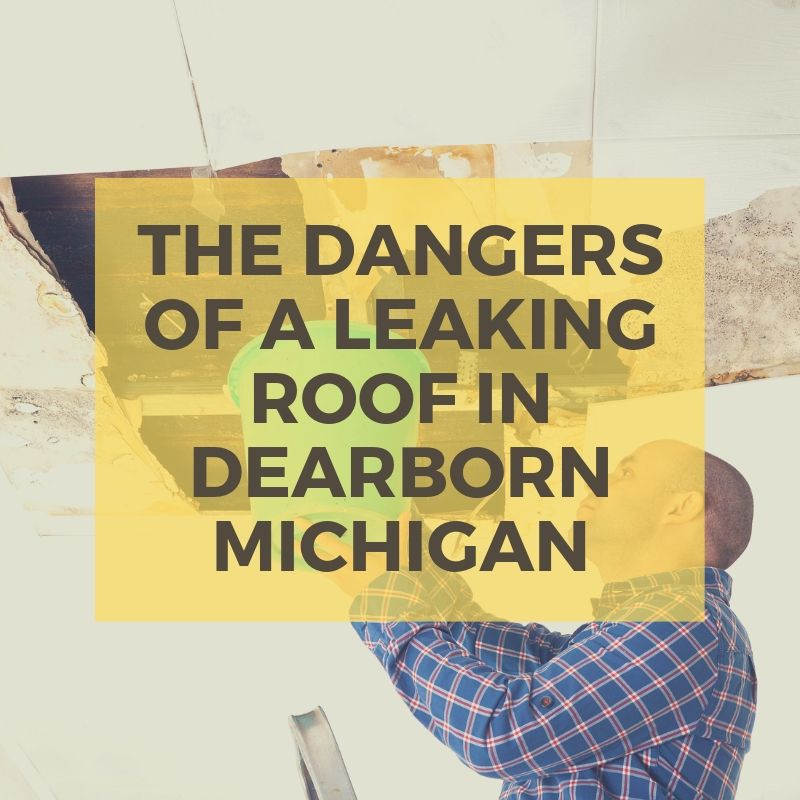 The Dangers of a Leaking Roof in Dearborn Michigan