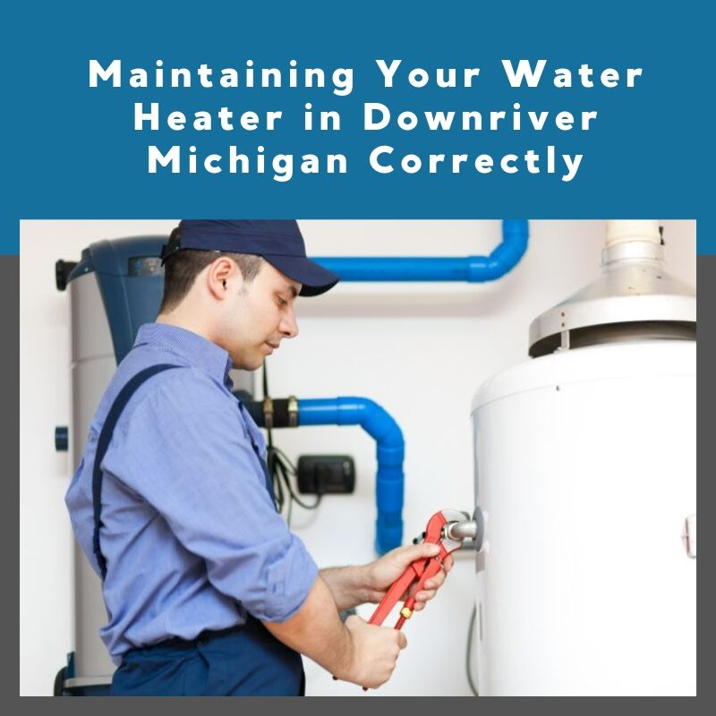 Maintaining Your Water Heater in Downriver Michigan Correctly